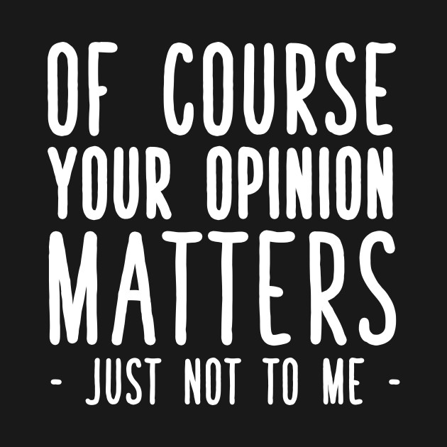 Of course your opinion matters just not to me