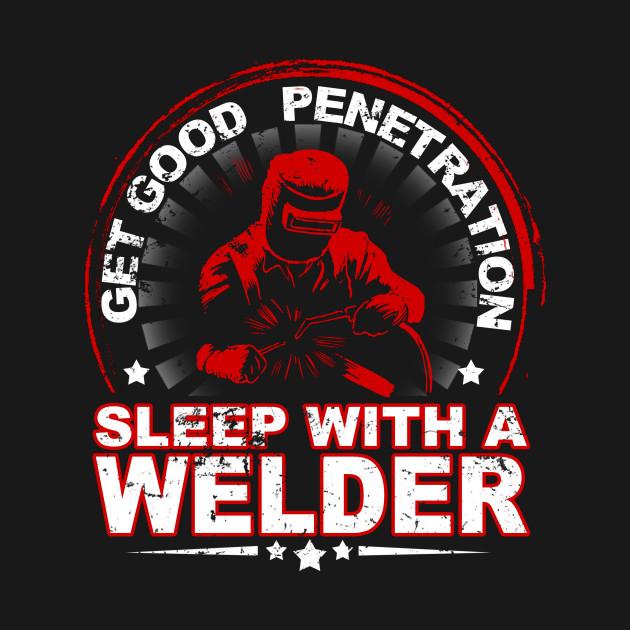 Get Good Penetration Sleep With A Welder T Shirts Accessories
