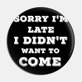 Funny SORRY I/'M LATE I DIDN/'T WANT TO COME T Shirt introvert anxious part excuse