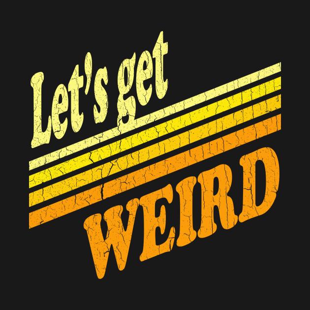 Let's Get Weird (Vintage Distressed Look)