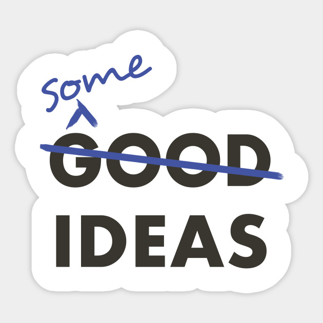 Good Ideas - Scratch that, Some Ideas