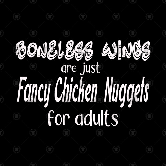 Boneless wings are just fancy chicken nuggets for adults