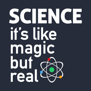 SCIENCE: It's Like Magic, But Real t-shirts