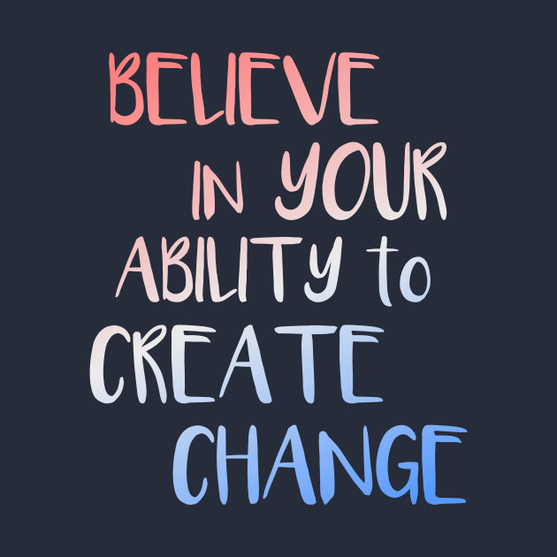 Believe In Your Ability To Create Change Inspirational