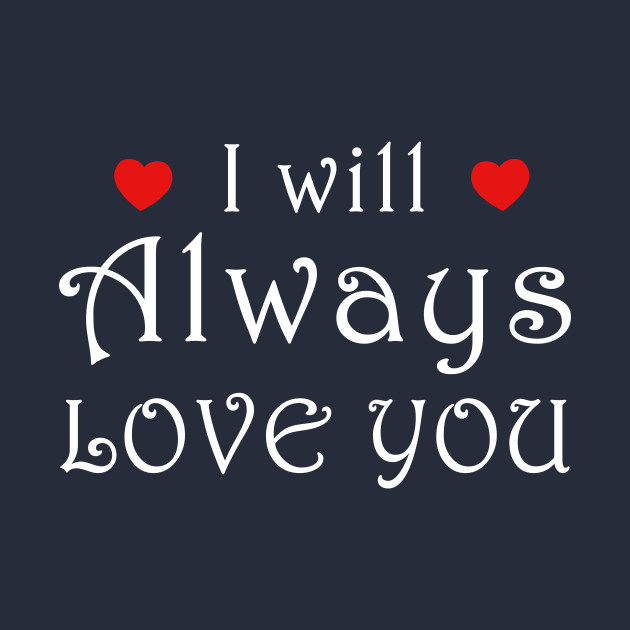 I will always love you i will always love you t shirt for I love you t shirts