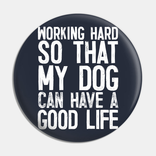 Working Hard So That My Dog Can Have A Good Life