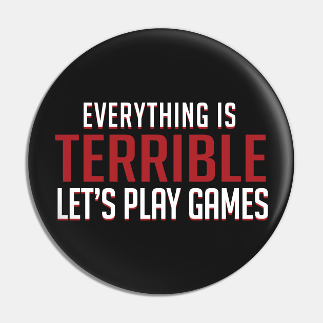Everything is Terrible. Let's Play Games