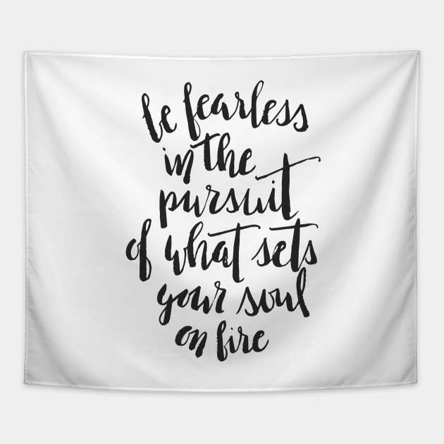 Be Fearless In The Pursuit Of What Sets Your Soul On Fire Be