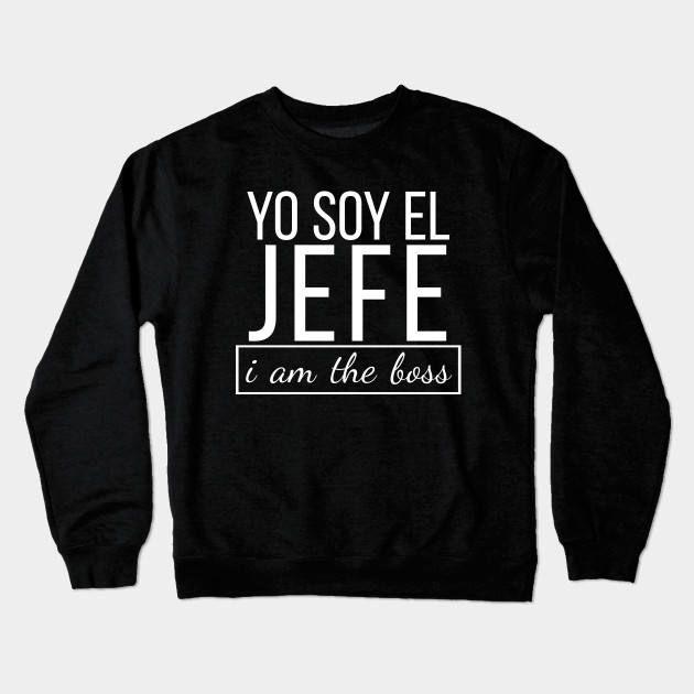 180790cf Spanish I am The Boss, Yo Soy El Jefe Funny Bosses T-shirt Crewneck  Sweatshirt