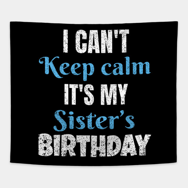 I Cant Keep Calm Its My Sisters Birthday Gift