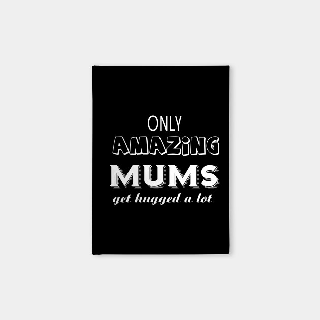 Only Amazing Mums Get Hugged A Lot