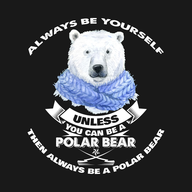 Always Be Yourself Unless You Can Be A Polar Bear Funny