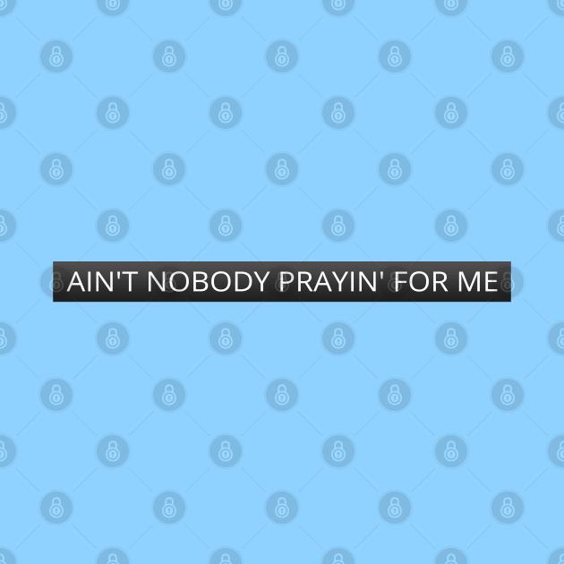 Ain't nobody prayin' for me