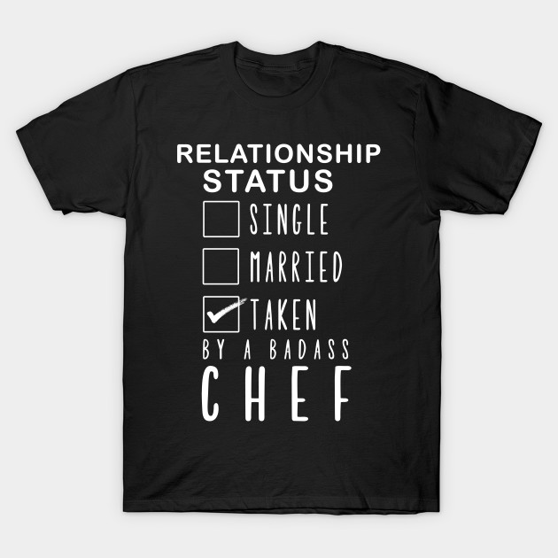 c2787dfae Relationship status single married taken by a badass chef t- Chef ...