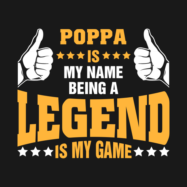 Poppa is my name BEING Legend is my game