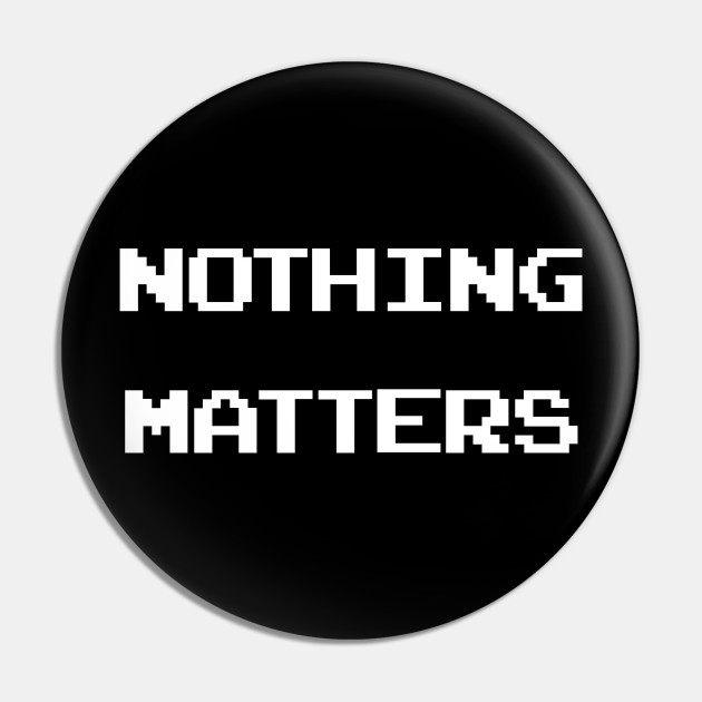 Nothing Matters 2.25 Pin Back Button