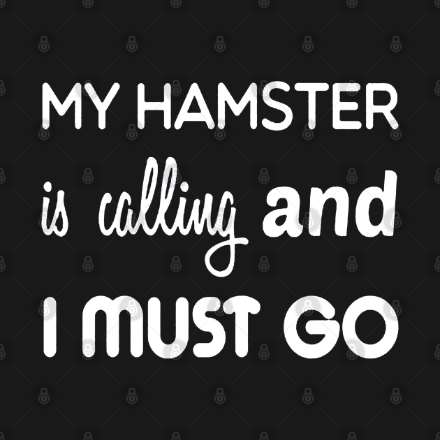 My Hamster Is Calling and I Must Go