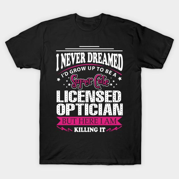 Licensed Optician Licensed Optician T Shirt Teepublic
