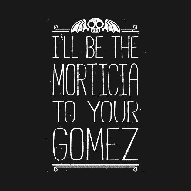 I'll Be Your Morticia