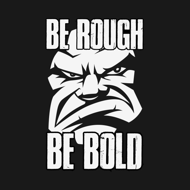 Be Rough Be Bold