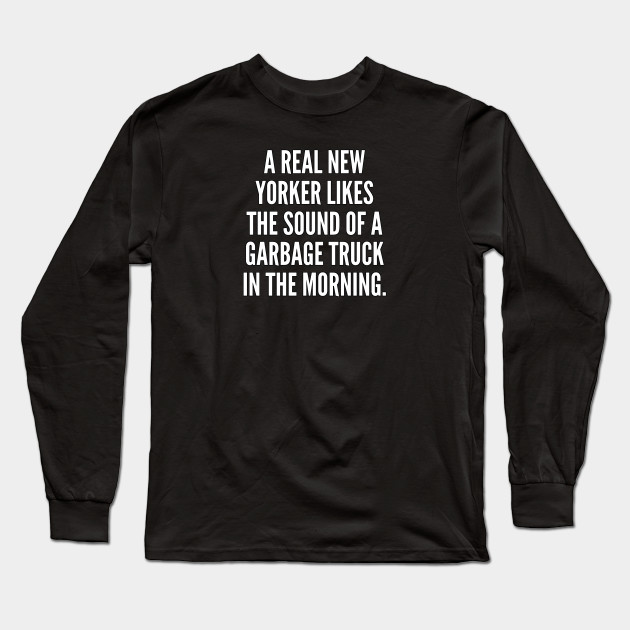 A real New Yorker likes the sound of a garbage truck in the morning Long Sleeve T-Shirt