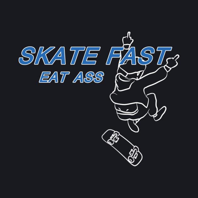 Skate Fast Eat Ass