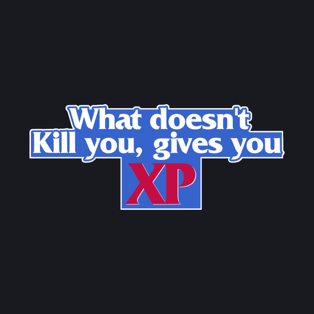 WHAT DOESN'T KILL YOU GIVES YOU XP