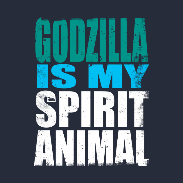 Godzilla is My Spirit Animal