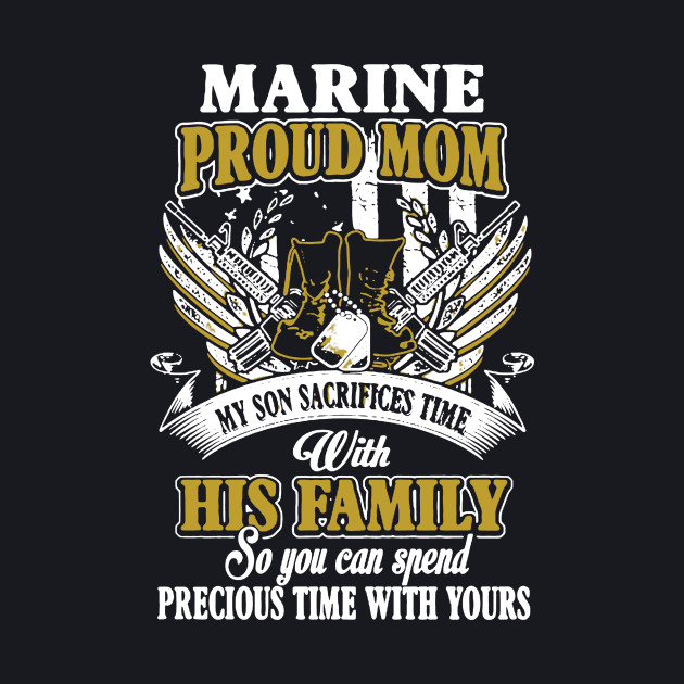 Marine proud mom my son sacrifices time with his family so you can spend precious time with yours