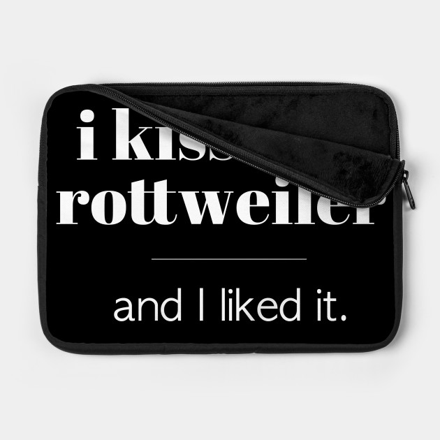 I Kissed A Rottweiler...