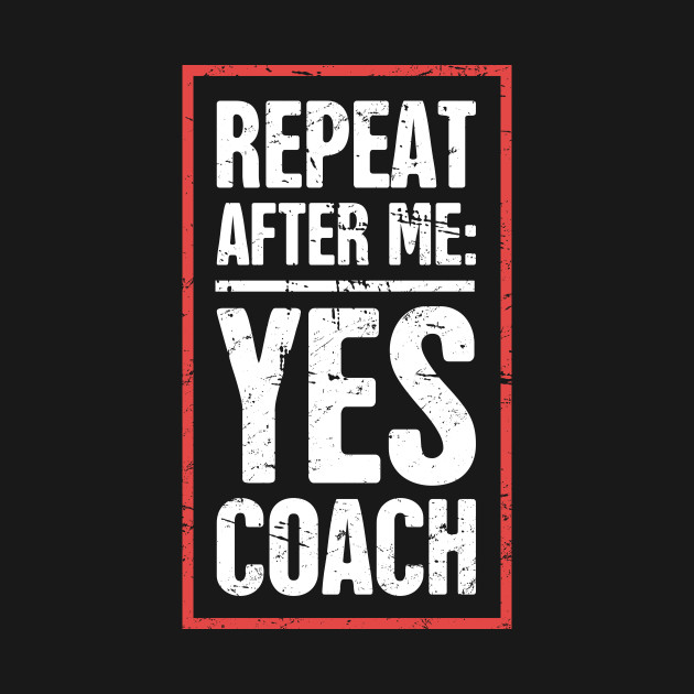 Repeat After Me: Yes Coach! ––Funny Basketball Coach Quote