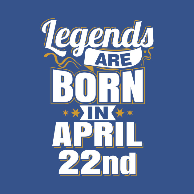 Legends are Born In April 22nd