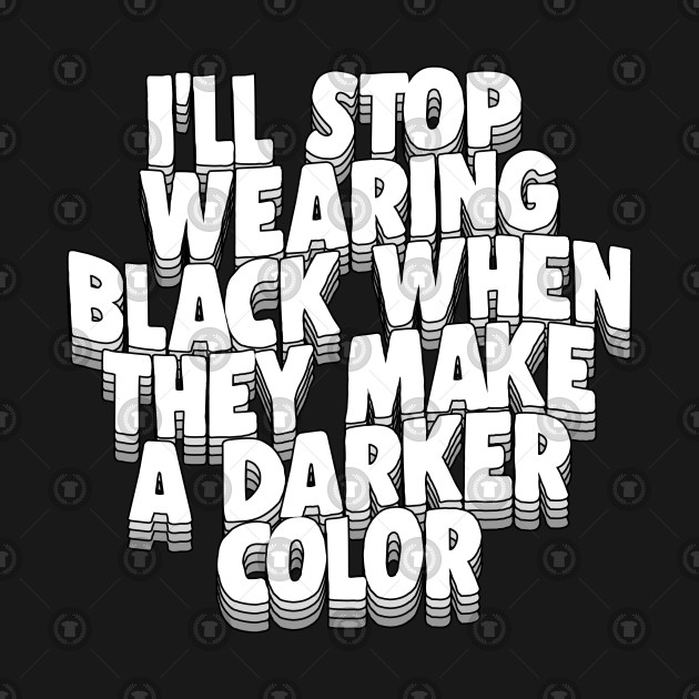 I'll Stop Wearing Black When They Make A Darker Color - funny goth statement design