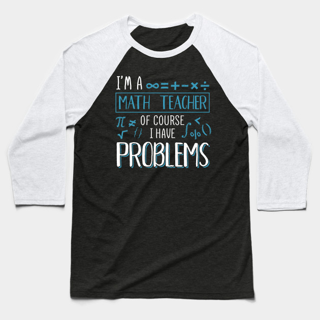 I'm A Math Teacher Of Course I Have Problems Pun Baseball T-Shirt