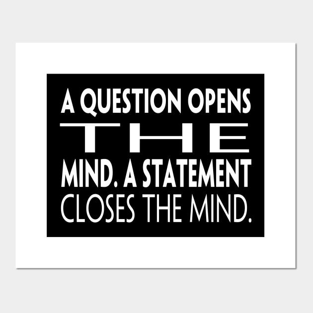 a question opens the mind a statement closes the mind - Phrase - Affiche et  Impression d'art | TeePublic FR