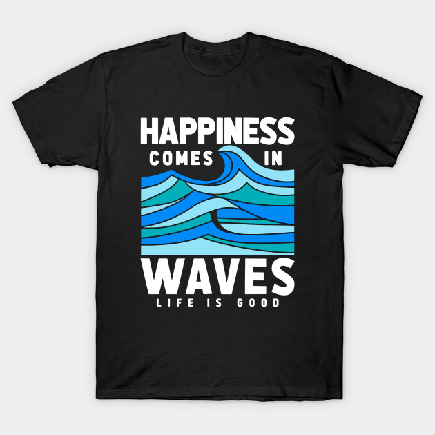 6a7cdcbc77c Happiness Comes In Waves LIfe Is Good - Waves - T-Shirt