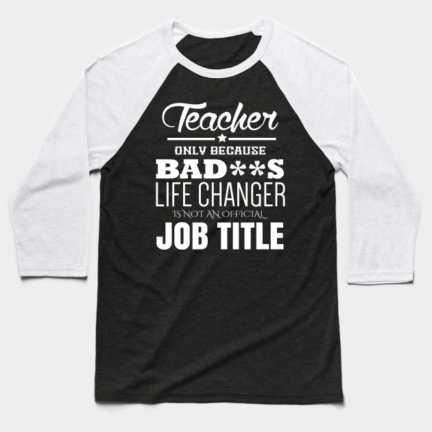 Teacher only beacause BAD**s life changer  is not an official job title