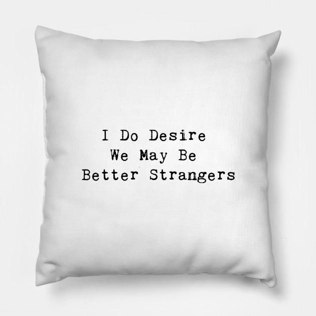 I Do Desire We May Be Better Strangers