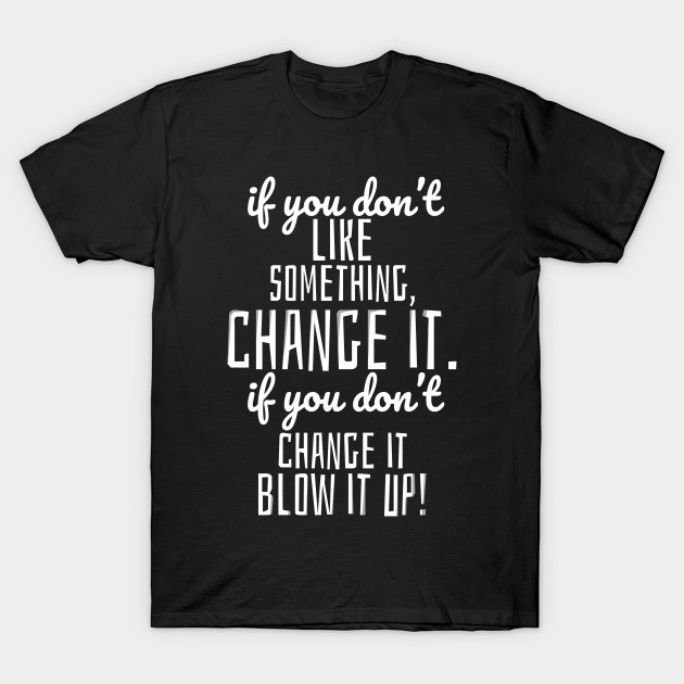 Quote Tshirts - Funny and Inspiring Quote \'Blow it up\'! on Cotton Tshirt