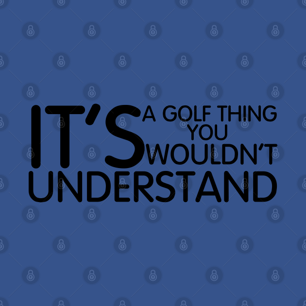 Its A Golf Thing you wouldn't Understand