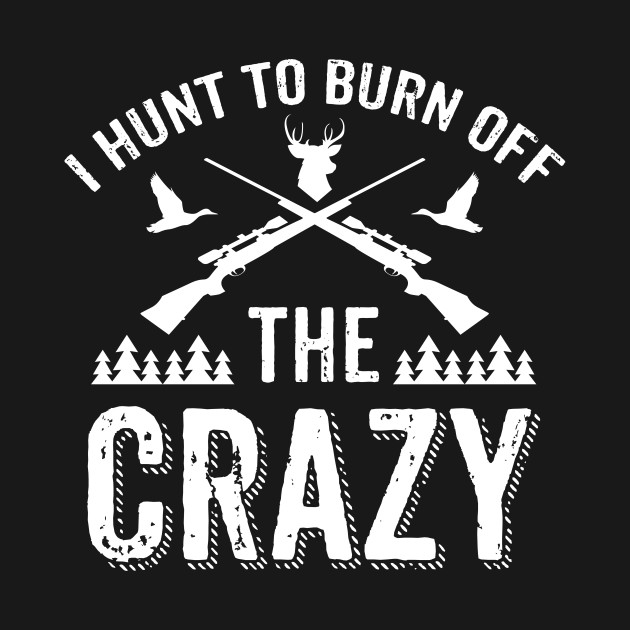 I Hunt To Burn Off The Crazy Shirt