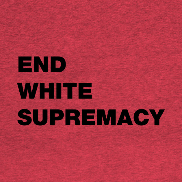 END WHITE SUPREMACY T SHIRT
