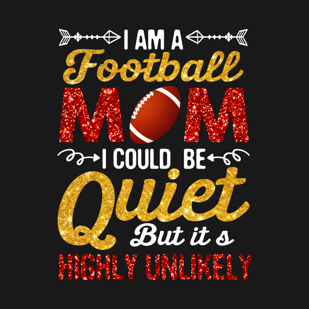 I_m A Football Mom I Could Be Quiet But Highly Unlikely