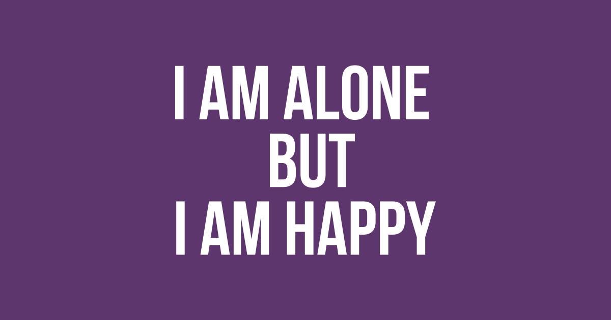 I AM ALONE BUT I AM HAPPY - Alone Happy - T-Shirt | TeePublic