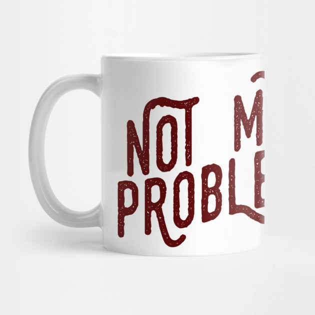 Not My Problem Not mine the problem is you Tee Shirt
