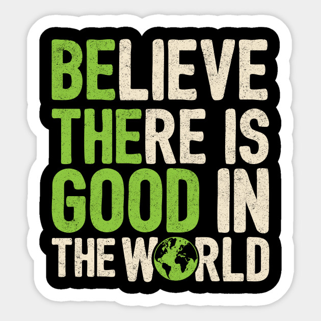 Believe There Is Good In The World Gift Quote