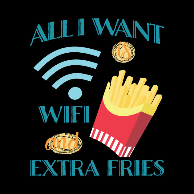All I Want Is WIFI and Extra Fries Design