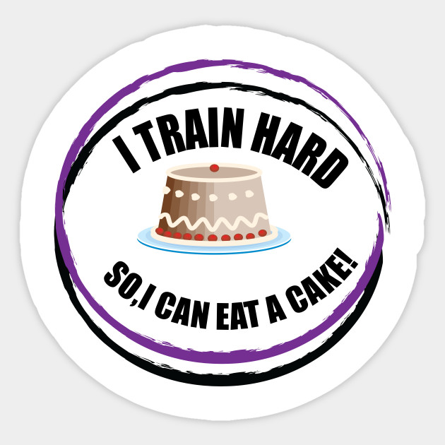 I Train Hard So I Can Eat A Cake Gym Sticker Teepublic