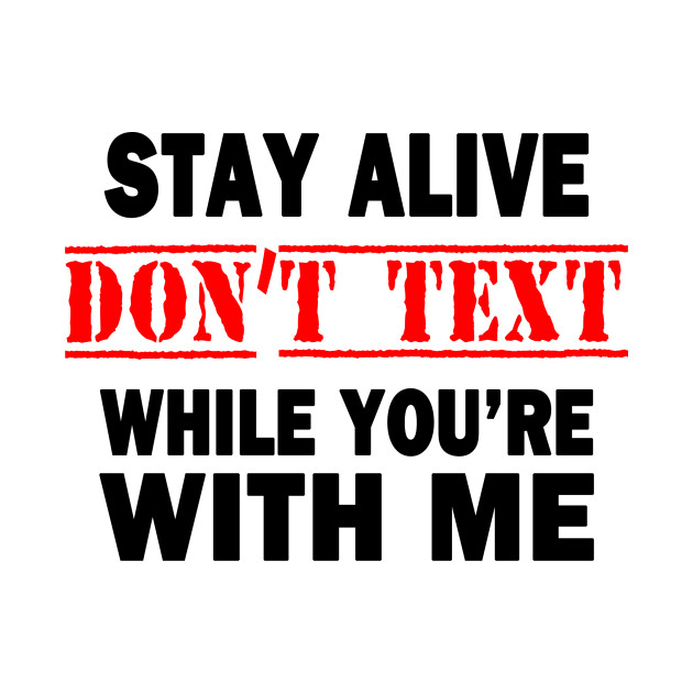 Stay Alive.  Don't Text While You're With Me