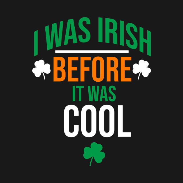 I was irish before it was cool